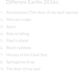 Different Earths 2016© Man on a rope Aqua Rain is falling Poet's island Black rainbow Heroes of the Dark Star Springtime drop 1. Reinassance (The door of my soul reprise) 2. 3. 4. 5. 6. 7. 8. 9. The door of my soul