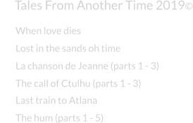 Tales From Another Time 2019© Lost in the sands oh time La chanson de Jeanne (parts 1 - 3) The call of Ctulhu (parts 1 - 3) Last train to Atlana The hum (parts 1 - 5) When love dies