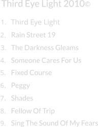 Third Eye Light Third Eye Light 2010© 1. 2. Rain Street 19 3. The Darkness Gleams 4. Someone Cares For Us 5. Fixed Course 6. Peggy 7. Shades 8. Fellow Of Trip 9. Sing The Sound Of My Fears
