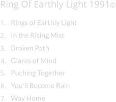 Ring Of Earthly Light 1991© 1. Rings of Earthly Light 2. In the Rising Mist 3. Broken Path 4. Glares of Mind 5. Puching Together 6. You'll Become Rain 7. Way Home