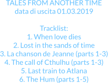 TALES FROM ANOTHER TIME data di uscita 01.03.2019  Tracklist: 1. When love dies 2. Lost in the sands of time 3. La chanson de Jeanne (parts 1-3) 4. The call of Cthulhu (parts 1-3) 5. Last train to Atlana 6. The Hum (parts 1-5)